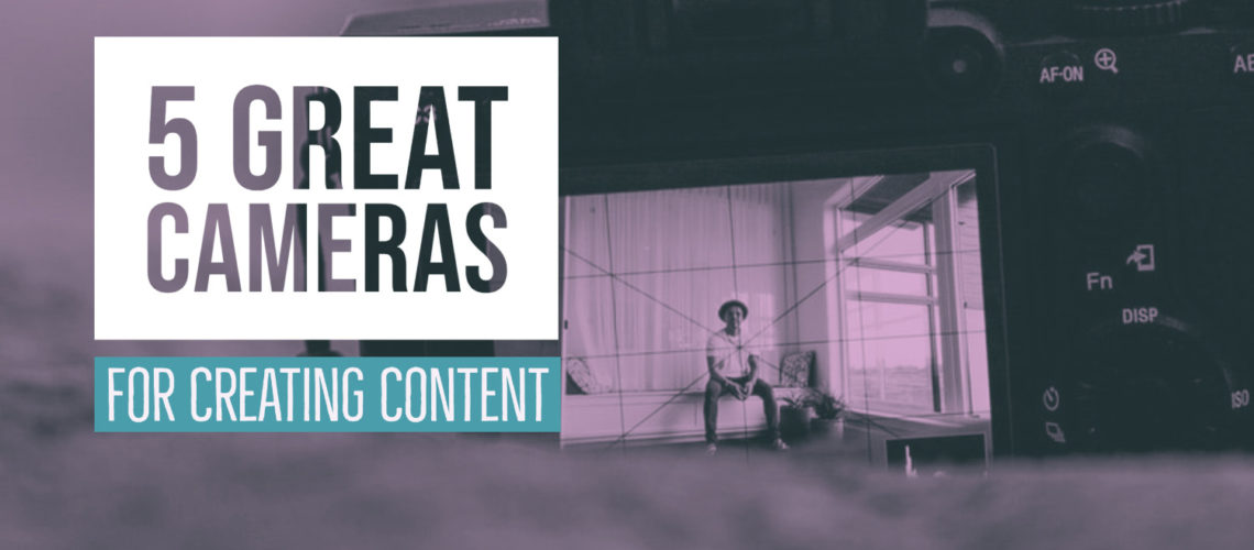 5 Great Cameras for Creating Content